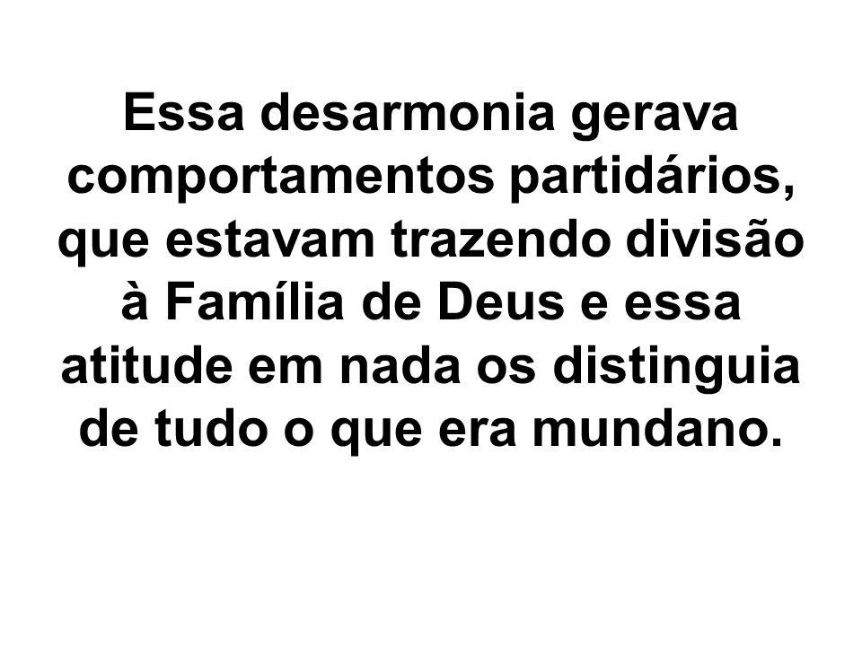 Essa desarmonia gerava comportamentos partidários, que estavam trazendo divisão à Família de Deus e essa atitude em nada os distinguia de tudo o que era mundano.
