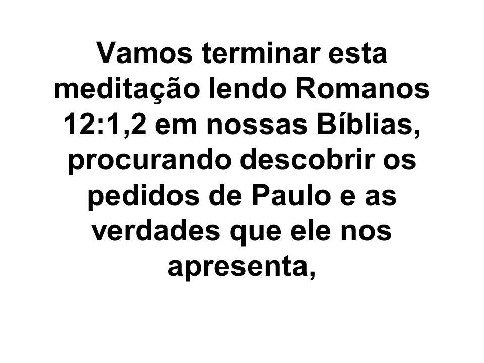 Vamos terminar esta meditação lendo Romanos 12:1,2 em nossas Bíblias, procurando descobrir os pedidos de Paulo e as verdades que ele nos apresenta,