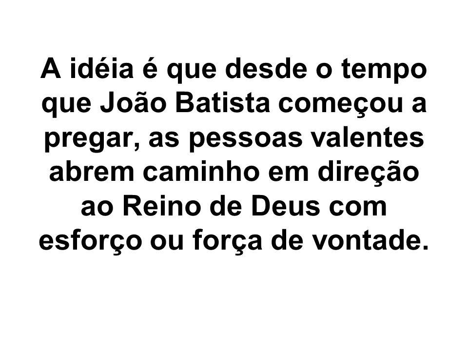 A idéia é que desde o tempo que João Batista começou a pregar, as pessoas valentes abrem caminho em direção ao Reino de Deus com esforço ou força de vontade.