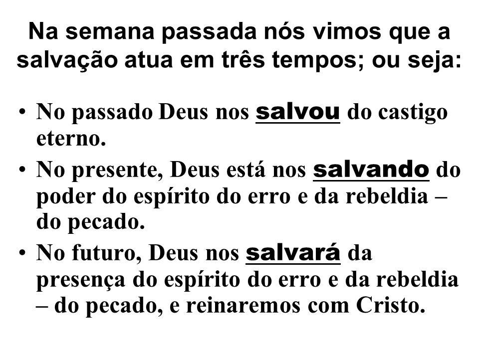 Na semana passada nós vimos que a salvação atua em três tempos; ou seja: