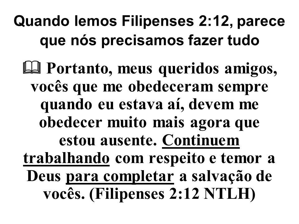 Quando lemos Filipenses 2:12, parece que nós precisamos fazer tudo
