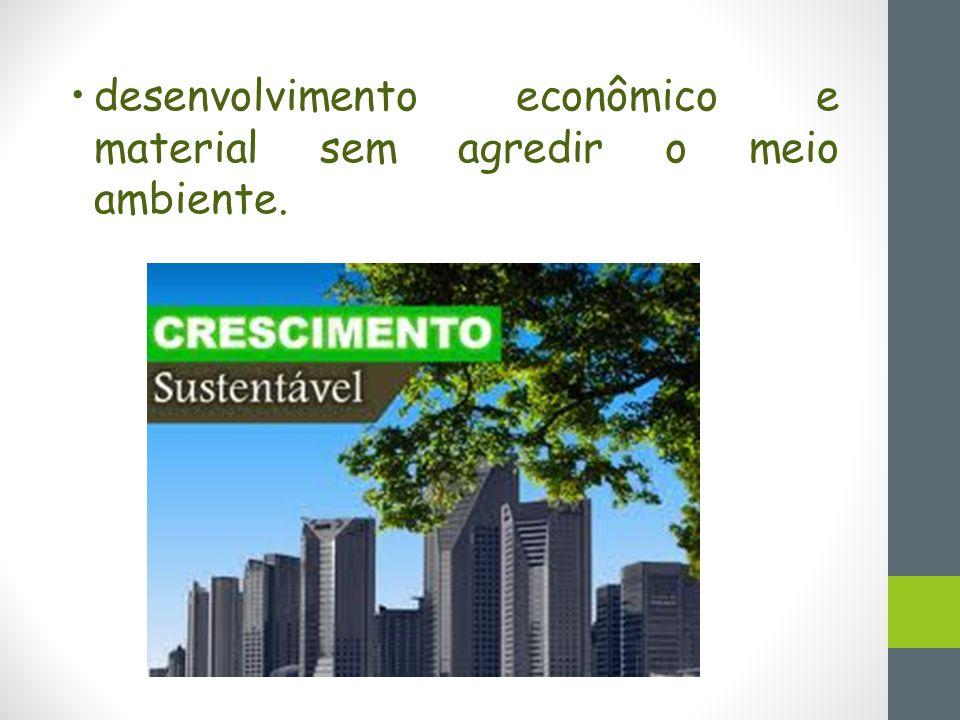 desenvolvimento econômico e material sem agredir o meio ambiente.