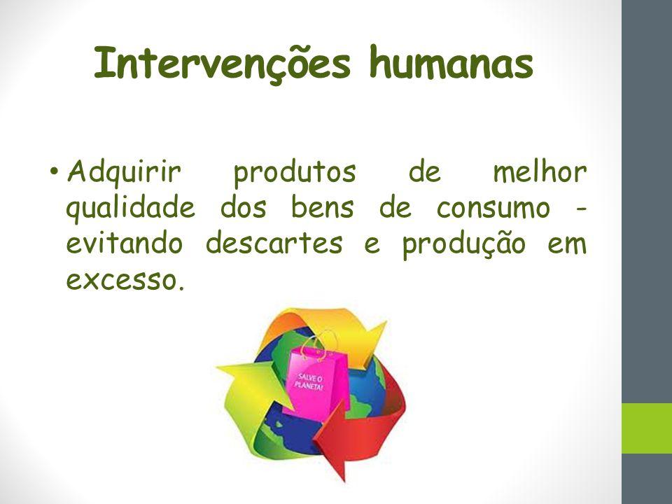 Intervenções humanas Adquirir produtos de melhor qualidade dos bens de consumo - evitando descartes e produção em excesso.