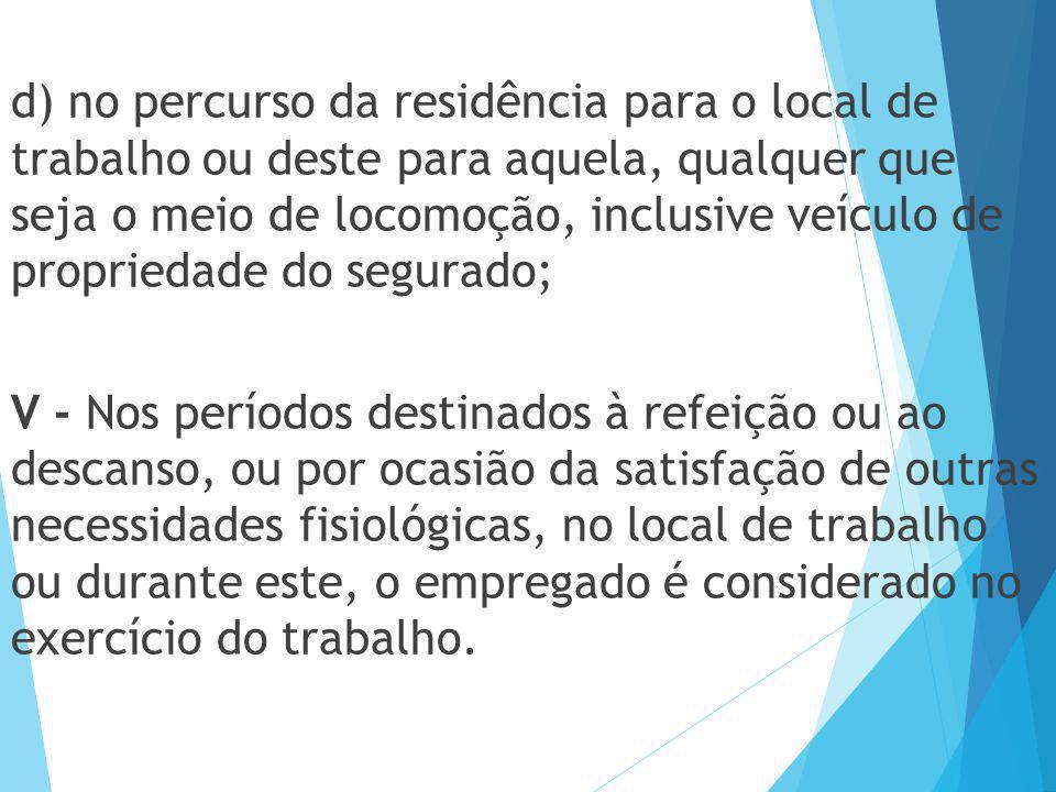 d) no percurso da residência para o local de trabalho ou deste para aquela, qualquer que seja o meio de locomoção, inclusive veículo de propriedade do segurado;
