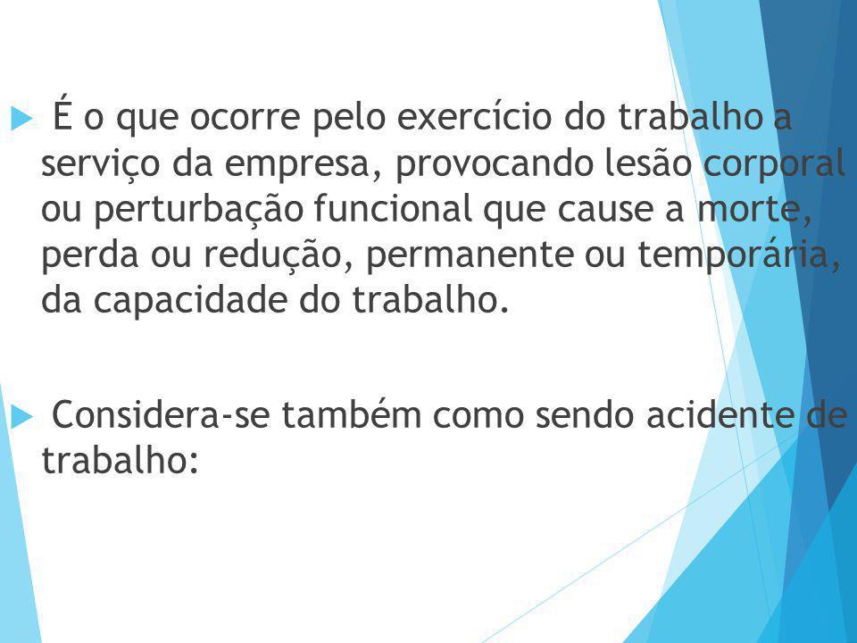 É o que ocorre pelo exercício do trabalho a serviço da empresa, provocando lesão corporal ou perturbação funcional que cause a morte, perda ou redução, permanente ou temporária, da capacidade do trabalho.