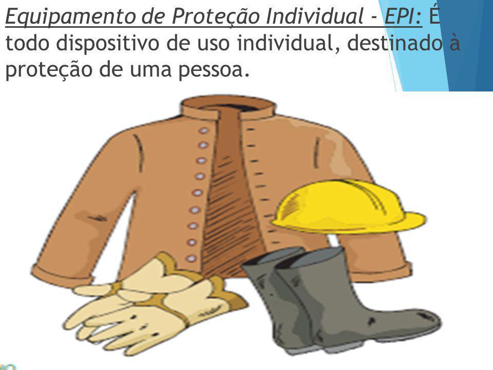 Equipamento de Proteção Individual - EPI: É todo dispositivo de uso individual, destinado à proteção de uma pessoa.