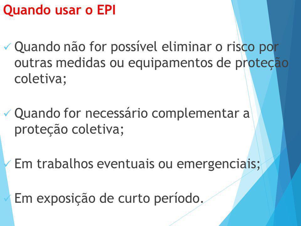 Quando usar o EPI Quando não for possível eliminar o risco por outras medidas ou equipamentos de proteção coletiva;