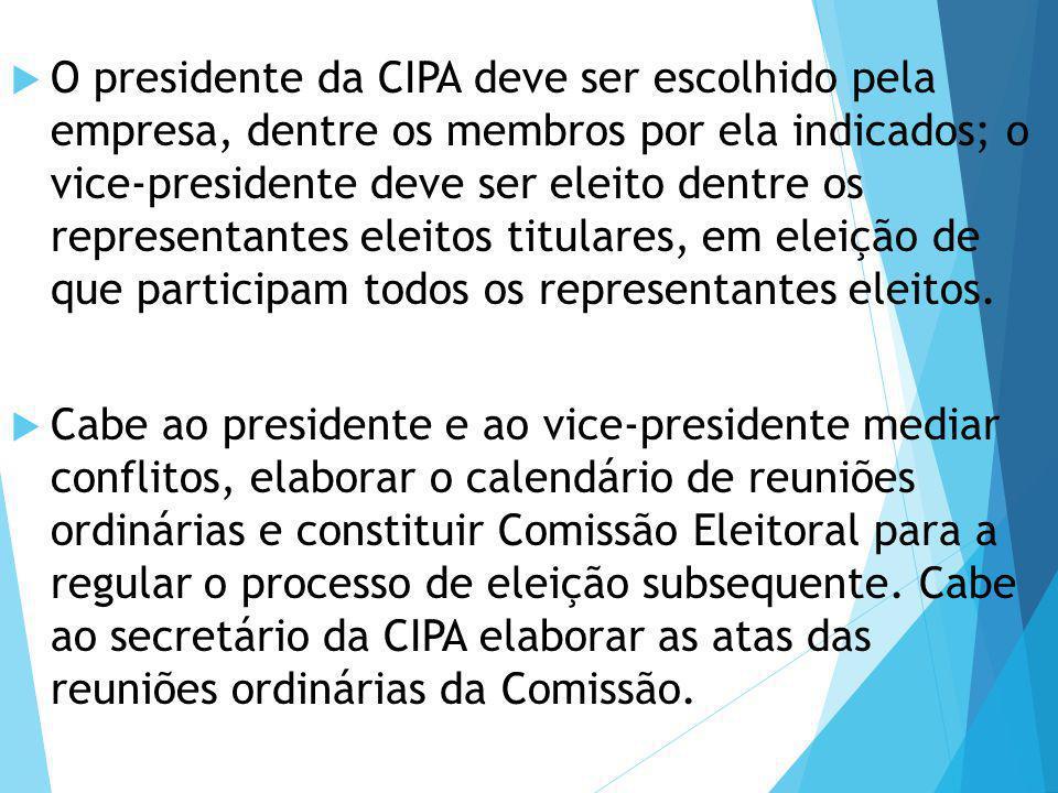 O presidente da CIPA deve ser escolhido pela empresa, dentre os membros por ela indicados; o vice-presidente deve ser eleito dentre os representantes eleitos titulares, em eleição de que participam todos os representantes eleitos.