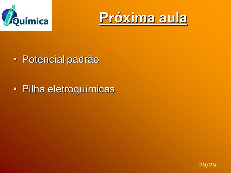 Próxima aula Potencial padrão Pilha eletroquímicas 29/29