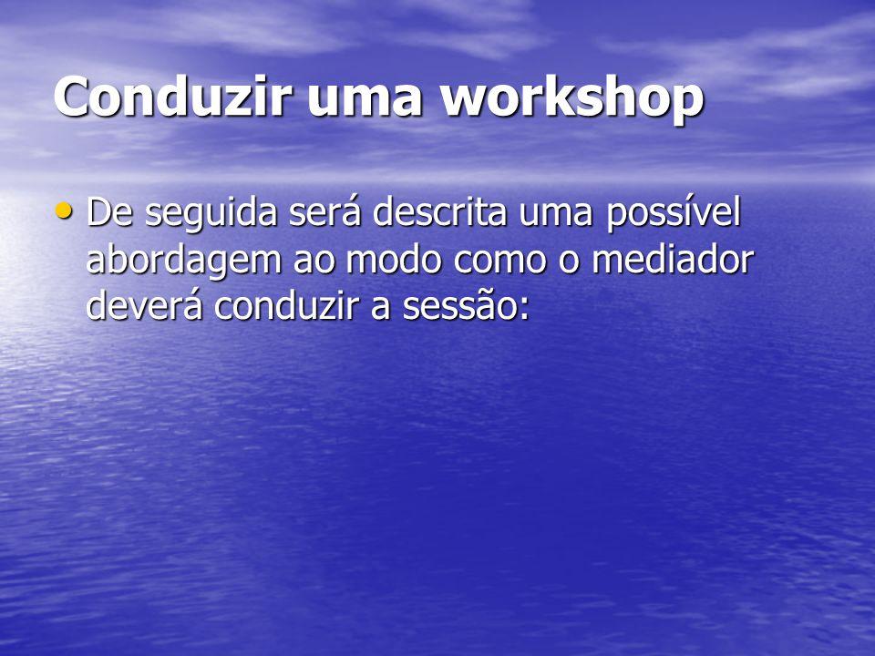 Conduzir uma workshop De seguida será descrita uma possível abordagem ao modo como o mediador deverá conduzir a sessão: