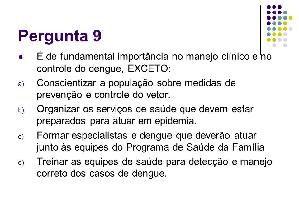Pergunta 9 É de fundamental importância no manejo clínico e no controle do dengue, EXCETO: