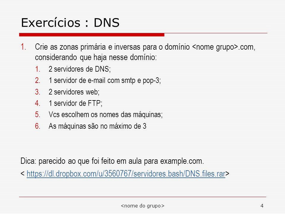 Exercícios : DNS Crie as zonas primária e inversas para o domínio <nome grupo>.com, considerando que haja nesse domínio: