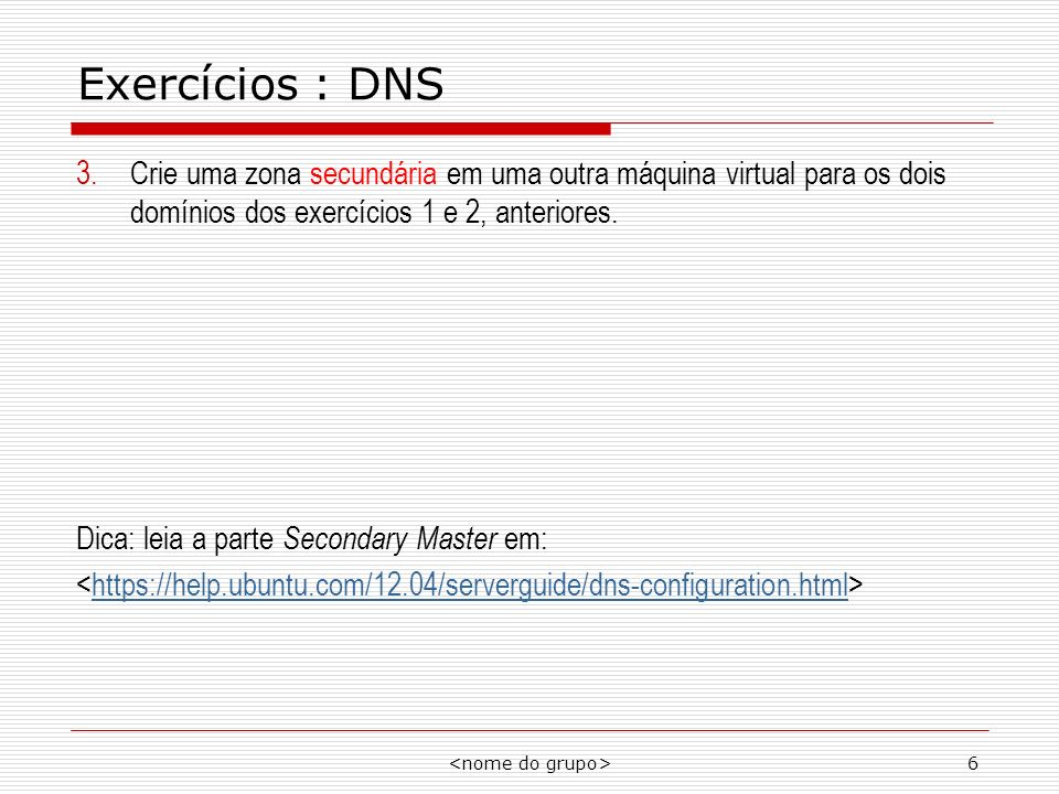 Exercícios : DNS Crie uma zona secundária em uma outra máquina virtual para os dois domínios dos exercícios 1 e 2, anteriores.