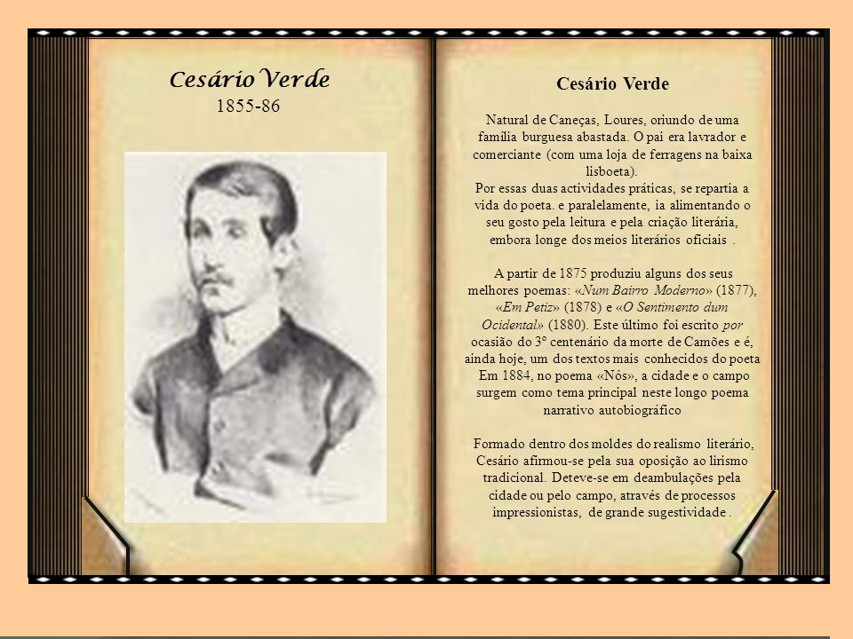 Cesário Verde Natural de Caneças, Loures, oriundo de uma família burguesa abastada. O pai era lavrador e comerciante (com uma loja de ferragens na baixa lisboeta). Por essas duas actividades práticas, se repartia a vida do poeta. e paralelamente, ia alimentando o seu gosto pela leitura e pela criação literária, embora longe dos meios literários oficiais . A partir de 1875 produziu alguns dos seus melhores poemas: «Num Bairro Moderno» (1877), «Em Petiz» (1878) e «O Sentimento dum Ocidental» (1880). Este último foi escrito por ocasião do 3º centenário da morte de Camões e é, ainda hoje, um dos textos mais conhecidos do poeta Em 1884, no poema «Nós», a cidade e o campo surgem como tema principal neste longo poema narrativo autobiográfico Formado dentro dos moldes do realismo literário, Cesário afirmou-se pela sua oposição ao lirismo tradicional. Deteve-se em deambulações pela cidade ou pelo campo, através de processos impressionistas, de grande sugestividade .