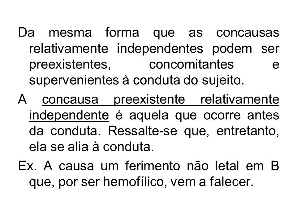 Da mesma forma que as concausas relativamente independentes podem ser preexistentes, concomitantes e supervenientes à conduta do sujeito.