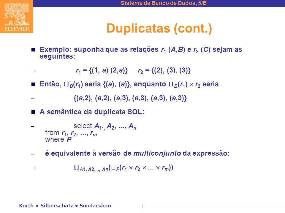 Duplicatas (cont.) Exemplo: suponha que as relações r1 (A,B) e r2 (C) sejam as seguintes: r1 = {(1, a) (2,a)} r2 = {(2), (3), (3)}