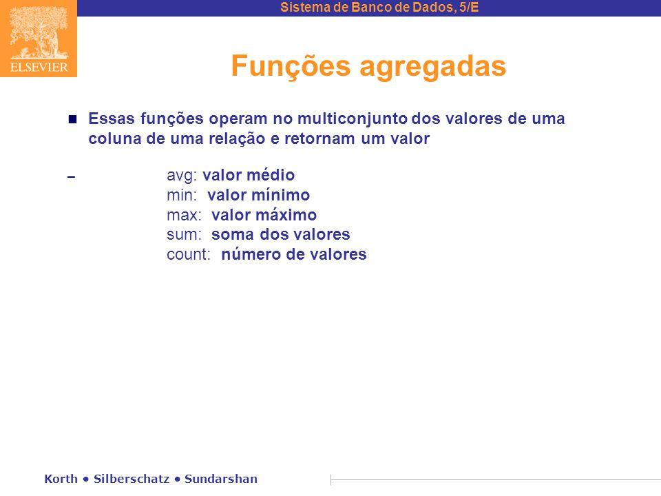 Funções agregadas Essas funções operam no multiconjunto dos valores de uma coluna de uma relação e retornam um valor.