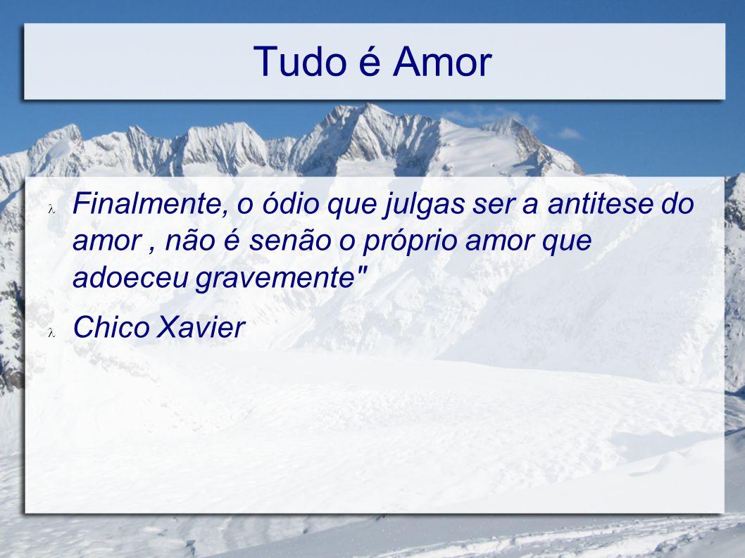 Tudo é Amor Finalmente, o ódio que julgas ser a antitese do amor , não é senão o próprio amor que adoeceu gravemente