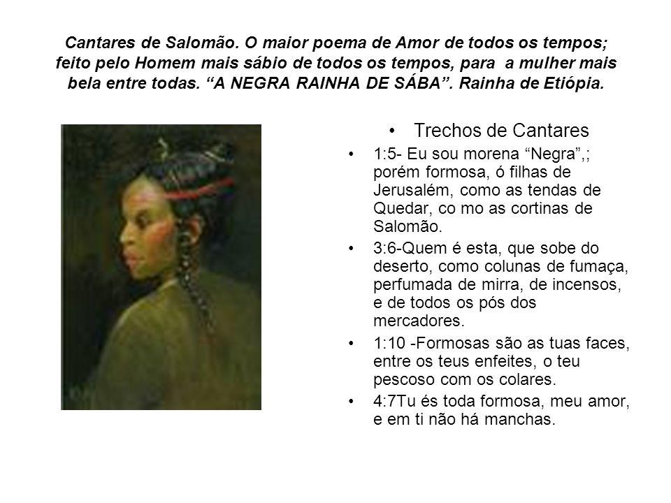 Cantares de Salomão. O maior poema de Amor de todos os tempos; feito pelo Homem mais sábio de todos os tempos, para a mulher mais bela entre todas. A NEGRA RAINHA DE SÁBA . Rainha de Etiópia.