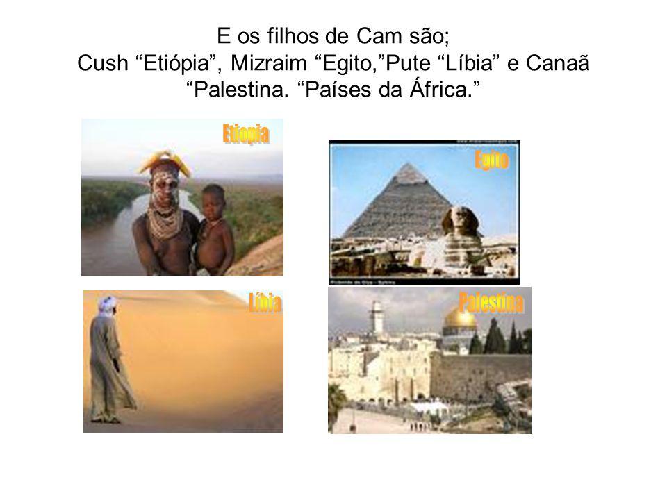 E os filhos de Cam são; Cush Etiópia , Mizraim Egito, Pute Líbia e Canaã Palestina. Países da África.