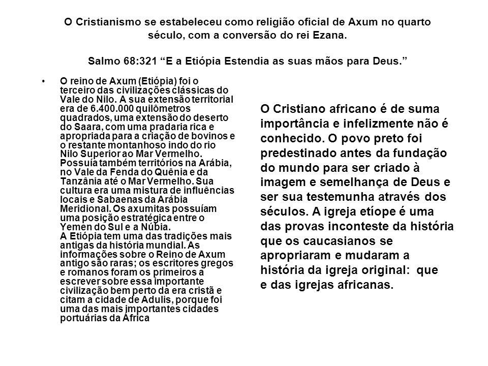 O Cristianismo se estabeleceu como religião oficial de Axum no quarto século, com a conversão do rei Ezana. Salmo 68:321 E a Etiópia Estendia as suas mãos para Deus.