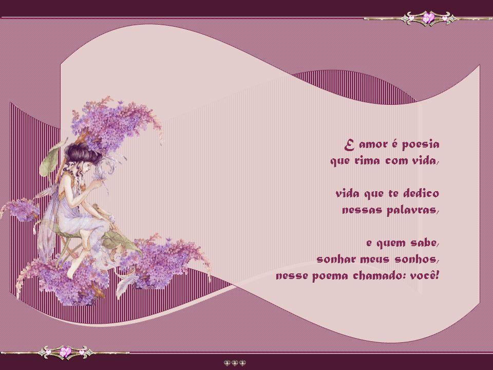 E amor é poesia que rima com vida, vida que te dedico. nessas palavras, e quem sabe, sonhar meus sonhos,