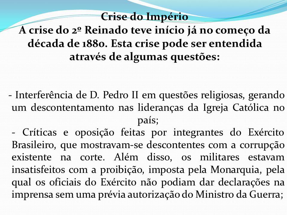 Crise do Império A crise do 2º Reinado teve início já no começo da década de 1880. Esta crise pode ser entendida através de algumas questões: