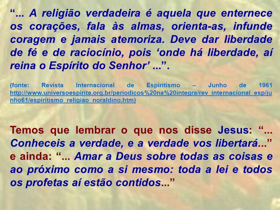 ... A religião verdadeira é aquela que enternece os corações, fala às almas, orienta-as, infunde coragem e jamais atemoriza. Deve dar liberdade de fé e de raciocínio, pois 'onde há liberdade, aí reina o Espírito do Senhor' ... .