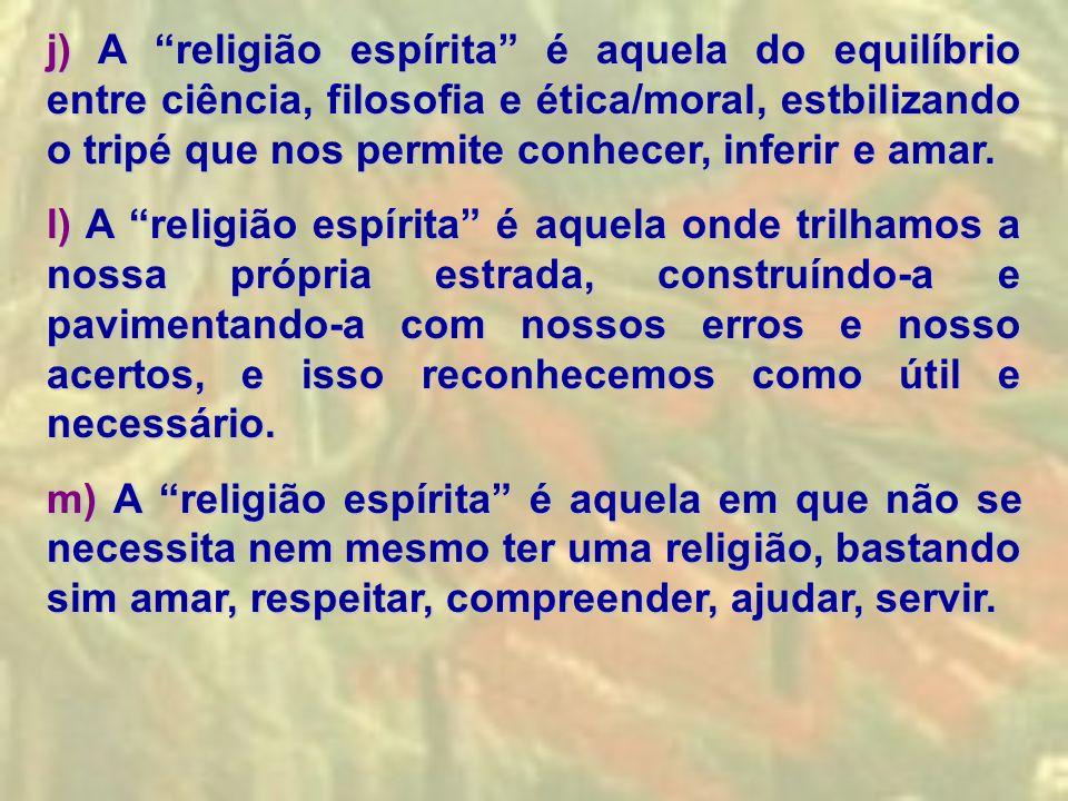 j) A religião espírita é aquela do equilíbrio entre ciência, filosofia e ética/moral, estbilizando o tripé que nos permite conhecer, inferir e amar.