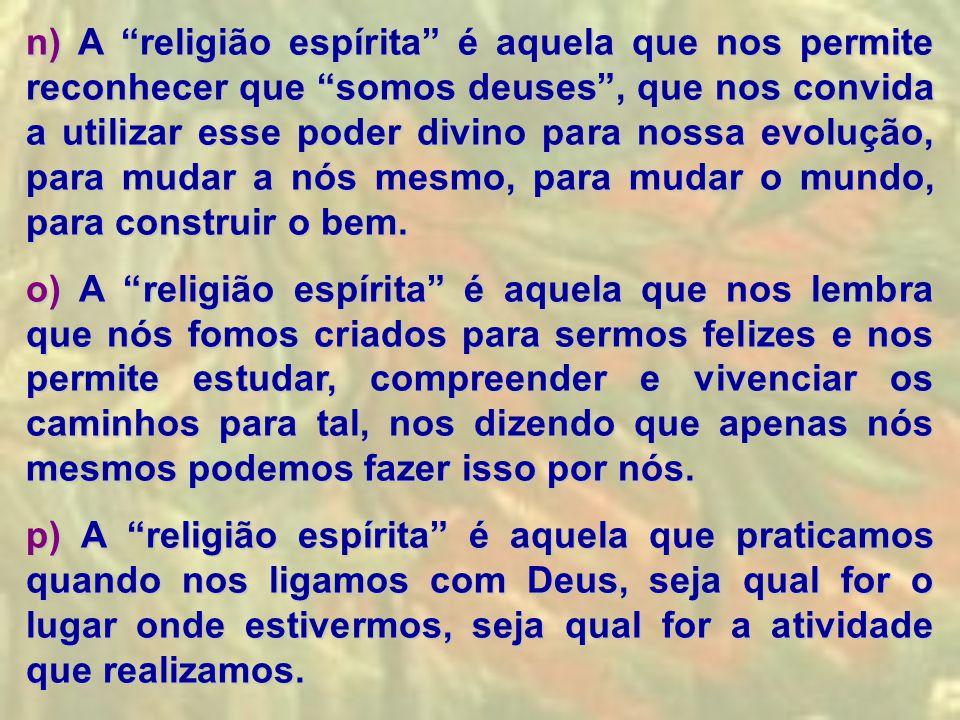 n) A religião espírita é aquela que nos permite reconhecer que somos deuses , que nos convida a utilizar esse poder divino para nossa evolução, para mudar a nós mesmo, para mudar o mundo, para construir o bem.