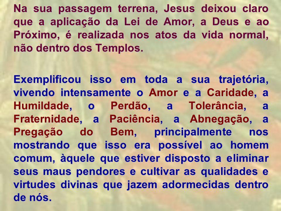 Na sua passagem terrena, Jesus deixou claro que a aplicação da Lei de Amor, a Deus e ao Próximo, é realizada nos atos da vida normal, não dentro dos Templos.