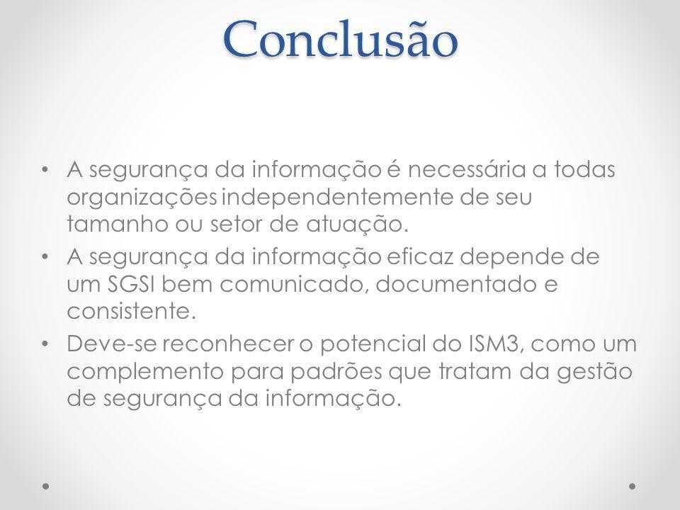 Conclusão A segurança da informação é necessária a todas organizações independentemente de seu tamanho ou setor de atuação.