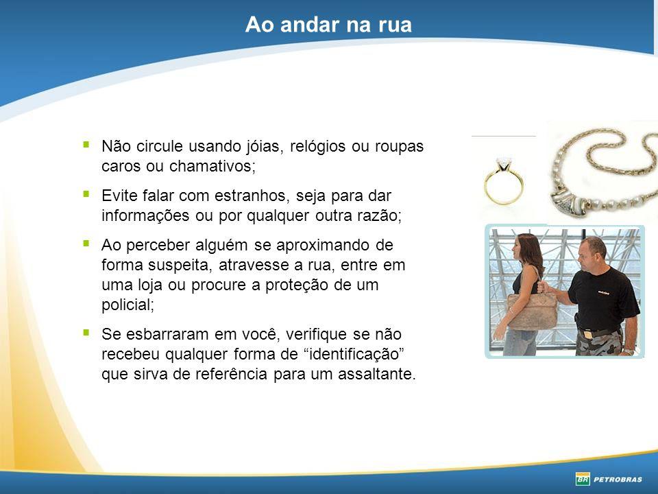Ao andar na rua Não circule usando jóias, relógios ou roupas caros ou chamativos;