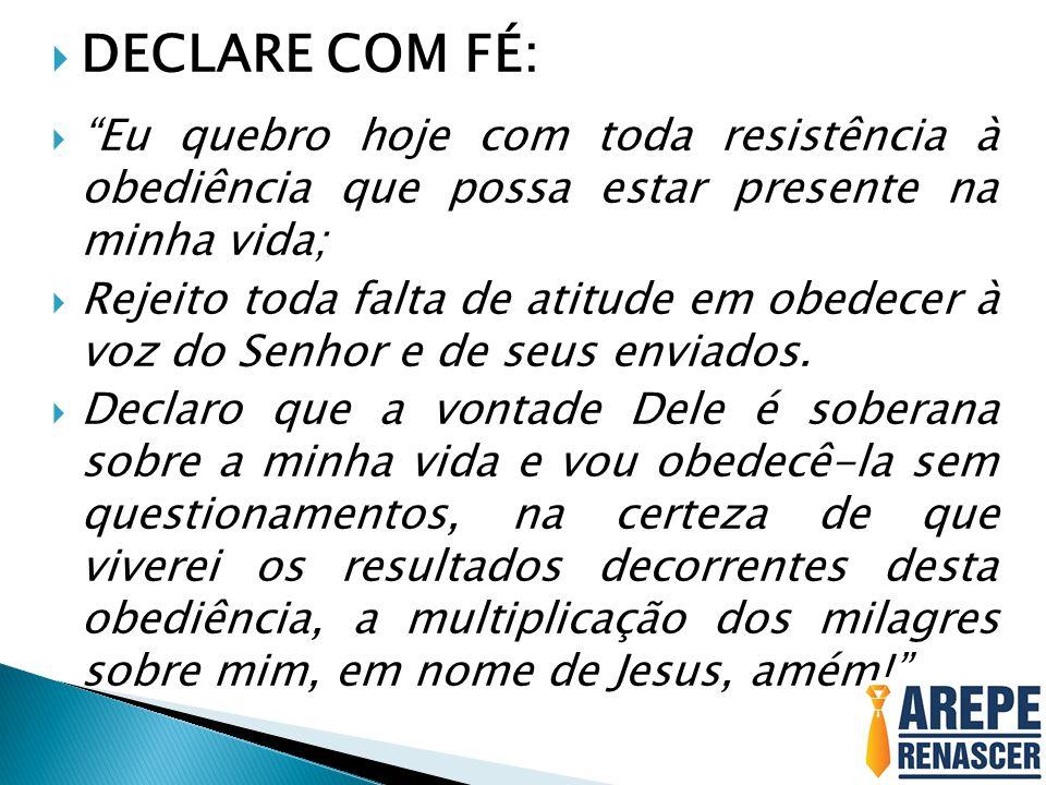 DECLARE COM FÉ: Eu quebro hoje com toda resistência à obediência que possa estar presente na minha vida;