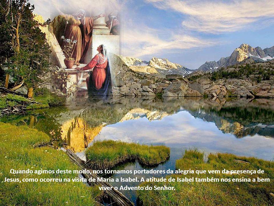 Quando agimos deste modo, nos tornamos portadores da alegria que vem da presença de Jesus, como ocorreu na visita de Maria a Isabel.
