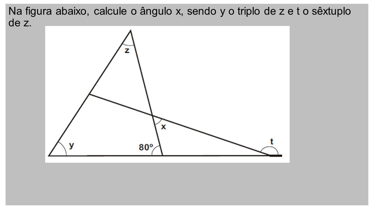 Na figura abaixo, calcule o ângulo x, sendo y o triplo de z e t o sêxtuplo de z.