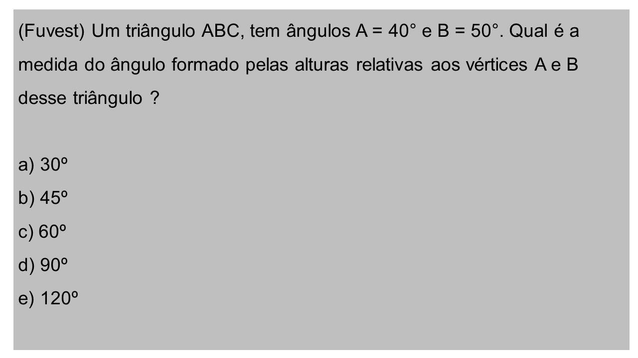 (Fuvest) Um triângulo ABC, tem ângulos A = 40° e B = 50°