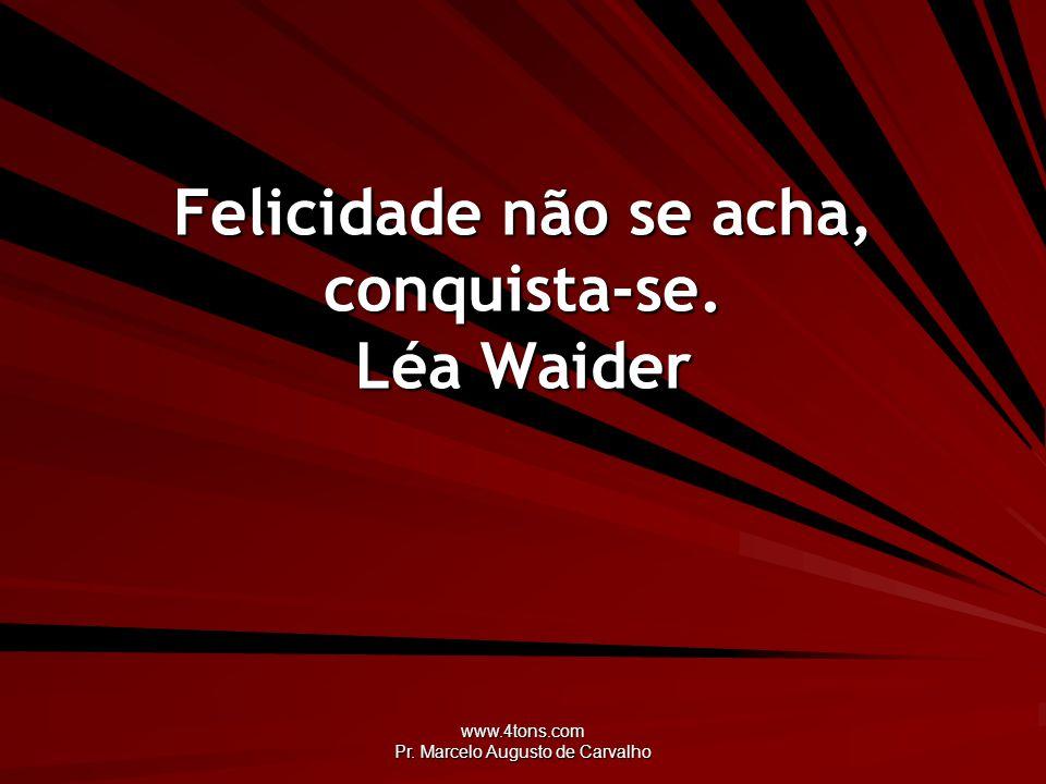 Felicidade não se acha, conquista-se. Léa Waider