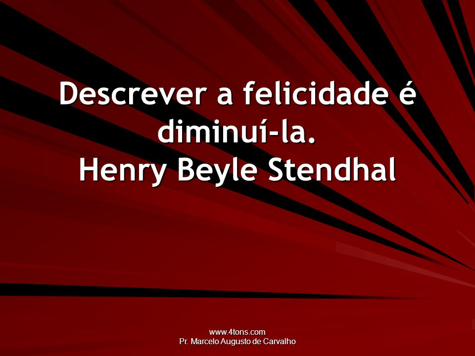Descrever a felicidade é diminuí-la. Henry Beyle Stendhal