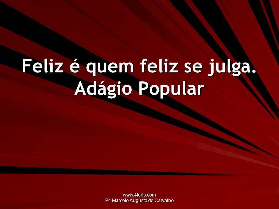 Feliz é quem feliz se julga. Adágio Popular