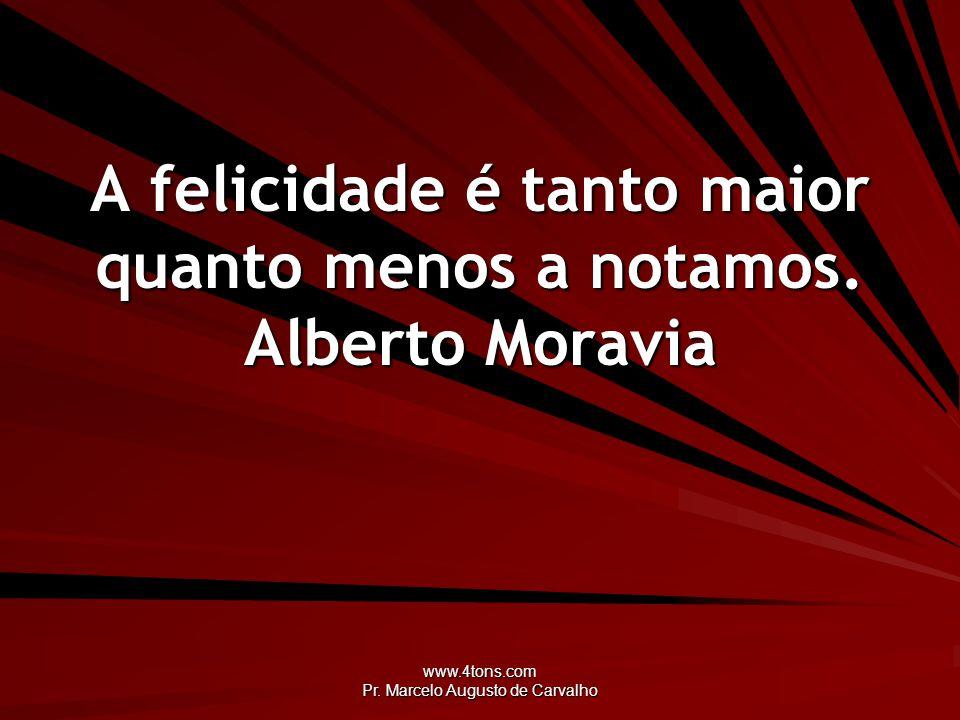 A felicidade é tanto maior quanto menos a notamos. Alberto Moravia