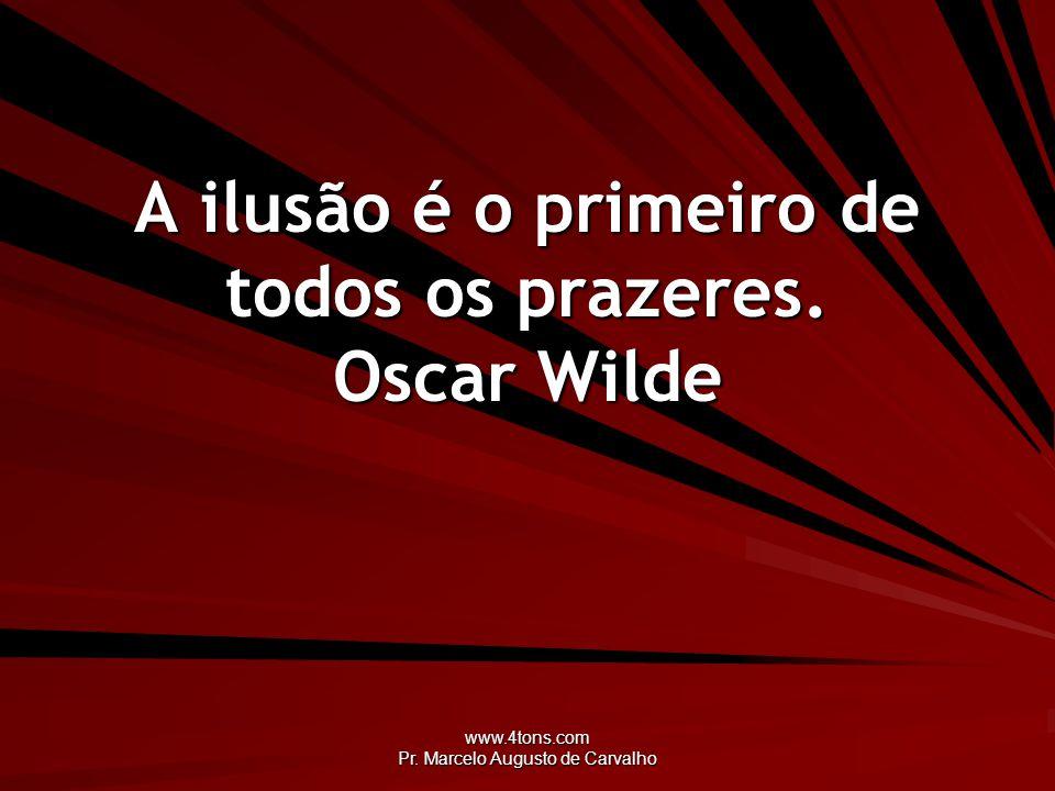 A ilusão é o primeiro de todos os prazeres. Oscar Wilde