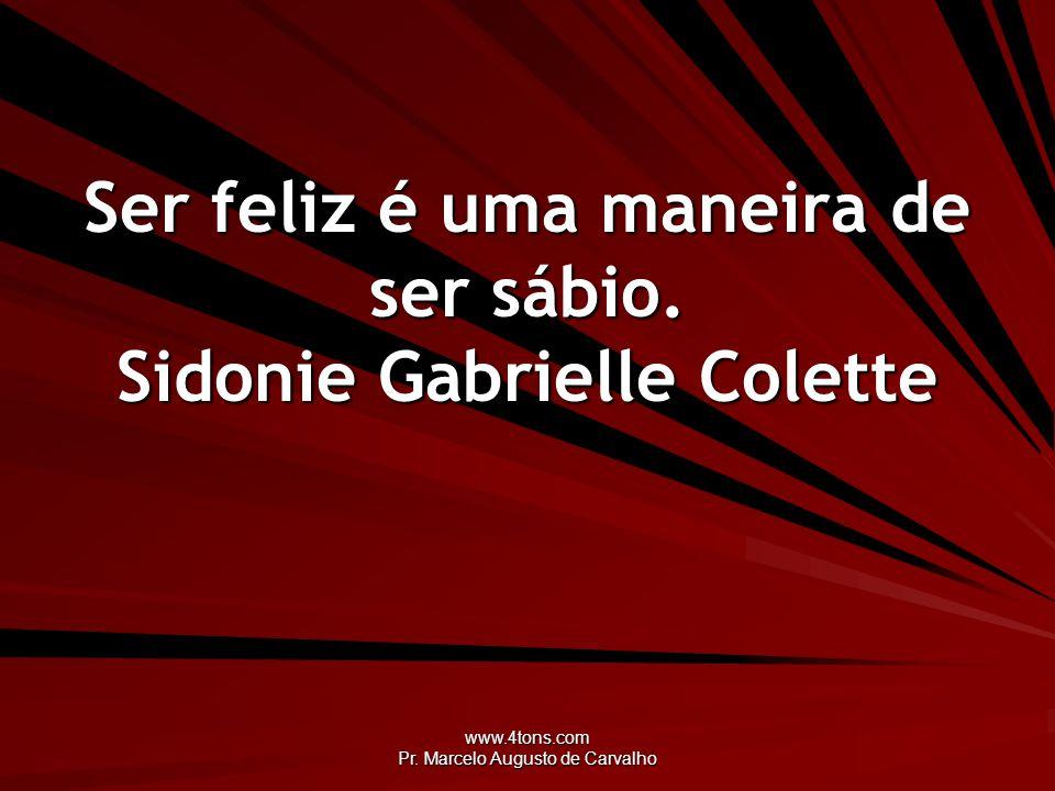 Ser feliz é uma maneira de ser sábio. Sidonie Gabrielle Colette