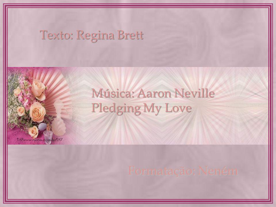 Texto: Regina Brett Música: Aaron Neville Pledging My Love Formatação: Neném