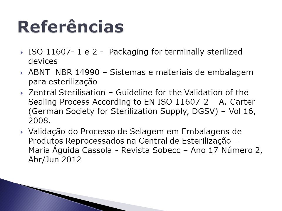 Referências ISO 11607- 1 e 2 - Packaging for terminally sterilized devices.