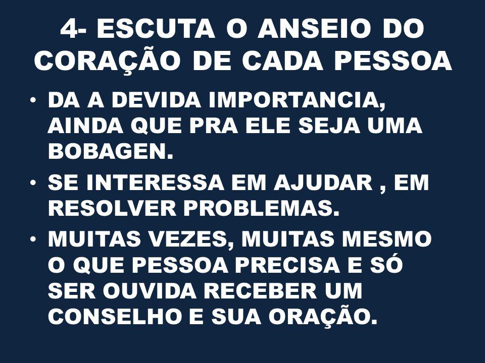4- ESCUTA O ANSEIO DO CORAÇÃO DE CADA PESSOA