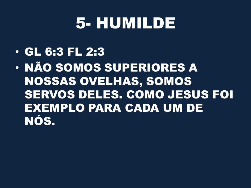 5- HUMILDE GL 6:3 FL 2:3. NÃO SOMOS SUPERIORES A NOSSAS OVELHAS, SOMOS SERVOS DELES.