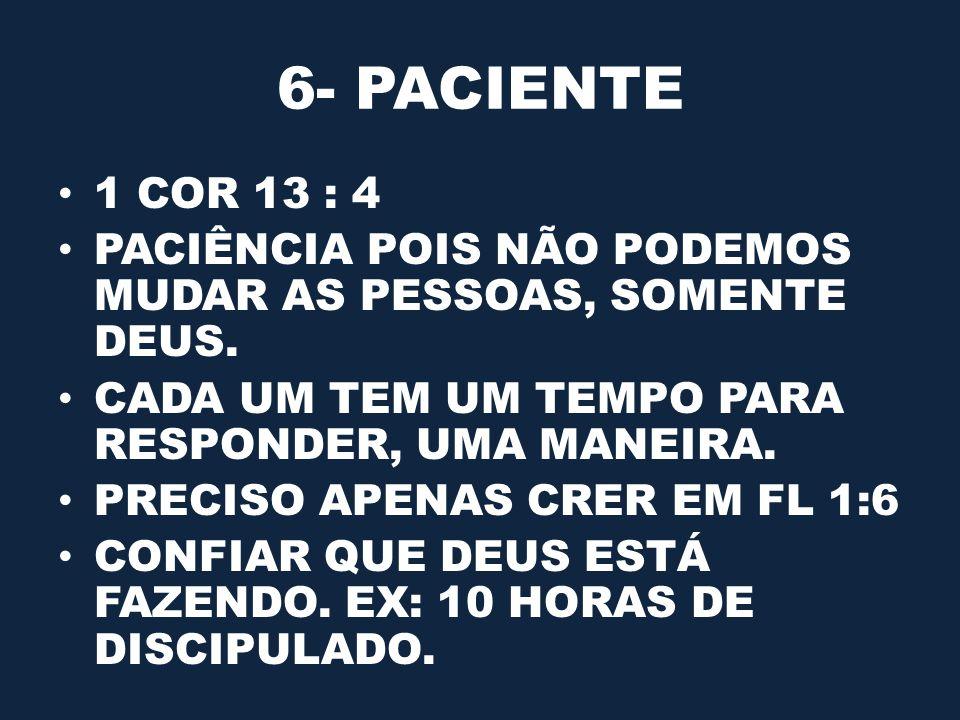 6- PACIENTE 1 COR 13 : 4. PACIÊNCIA POIS NÃO PODEMOS MUDAR AS PESSOAS, SOMENTE DEUS. CADA UM TEM UM TEMPO PARA RESPONDER, UMA MANEIRA.