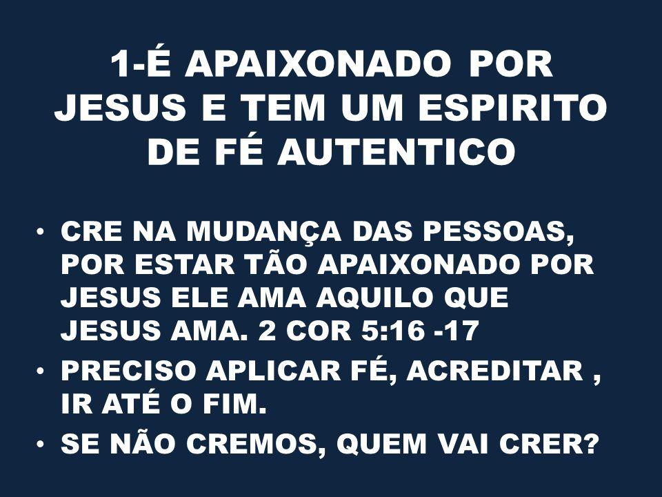 1-É APAIXONADO POR JESUS E TEM UM ESPIRITO DE FÉ AUTENTICO