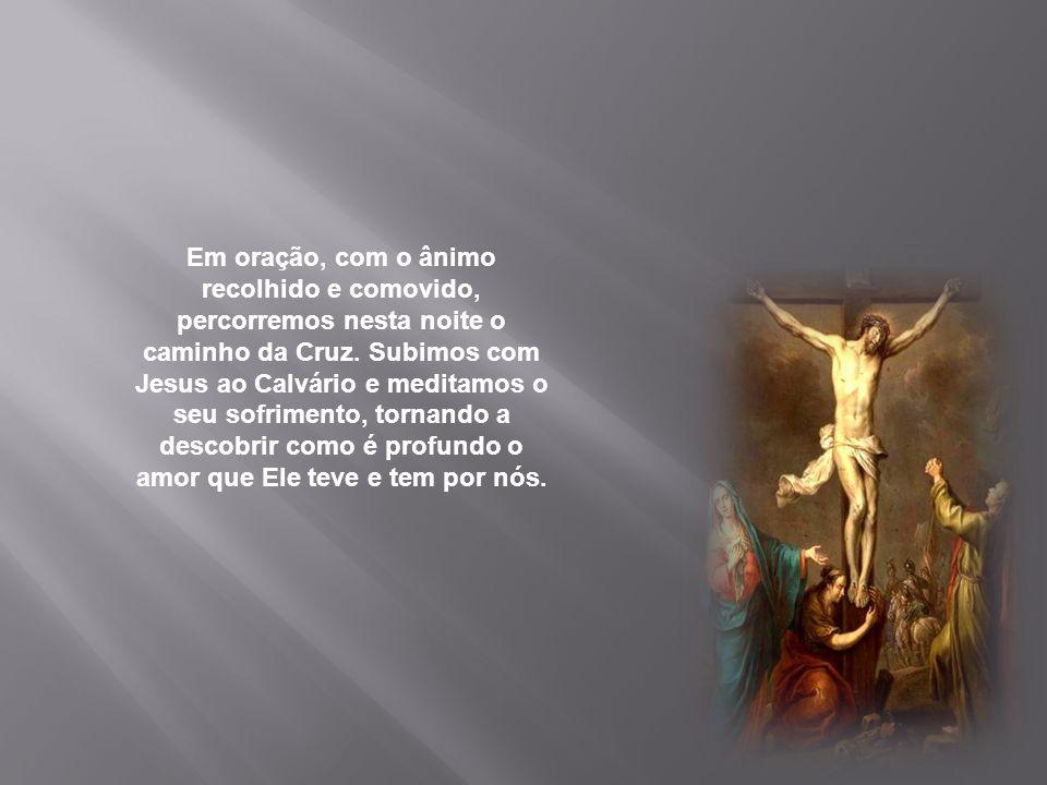 Em oração, com o ânimo recolhido e comovido, percorremos nesta noite o caminho da Cruz.